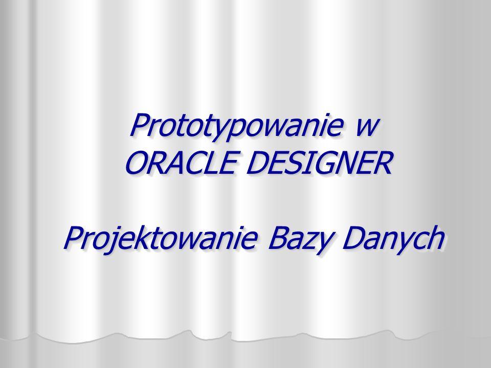 Prototypowanie w ORACLE DESIGNER Projektowanie Bazy Danych