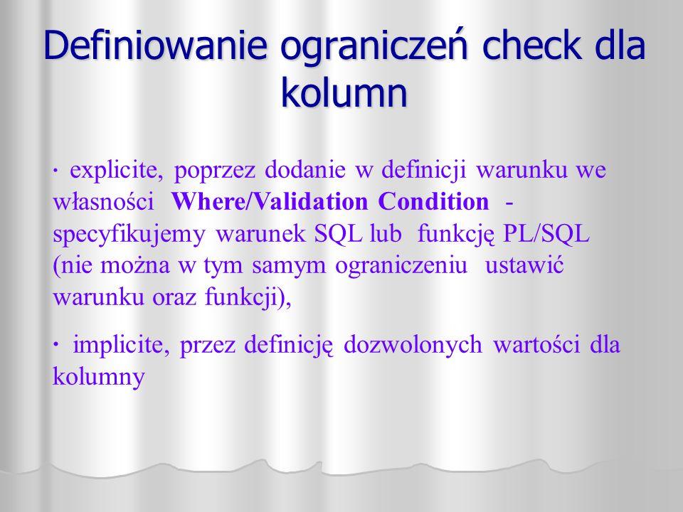 Definiowanie ograniczeń check dla kolumn · explicite, poprzez dodanie w definicji warunku we własności Where/Validation Condition - specyfikujemy warunek SQL lub funkcję PL/SQL (nie można w tym samym ograniczeniu ustawić warunku oraz funkcji), · implicite, przez definicję dozwolonych wartości dla kolumny