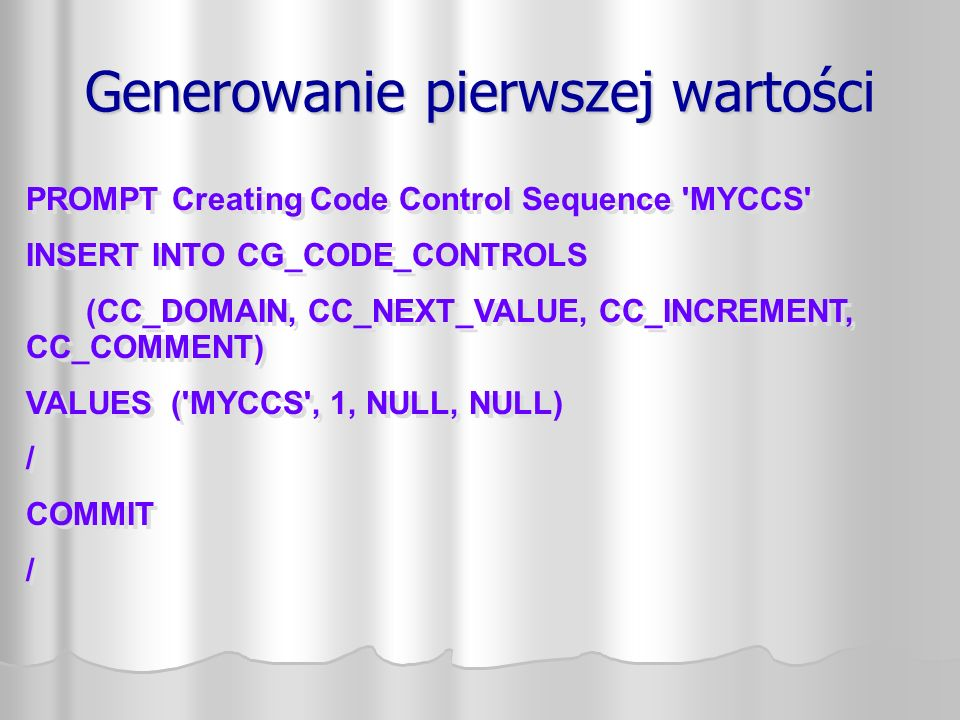 Generowanie pierwszej wartości PROMPT Creating Code Control Sequence MYCCS INSERT INTO CG_CODE_CONTROLS (CC_DOMAIN, CC_NEXT_VALUE, CC_INCREMENT, CC_COMMENT) VALUES ( MYCCS , 1, NULL, NULL) / COMMIT / PROMPT Creating Code Control Sequence MYCCS INSERT INTO CG_CODE_CONTROLS (CC_DOMAIN, CC_NEXT_VALUE, CC_INCREMENT, CC_COMMENT) VALUES ( MYCCS , 1, NULL, NULL) / COMMIT /