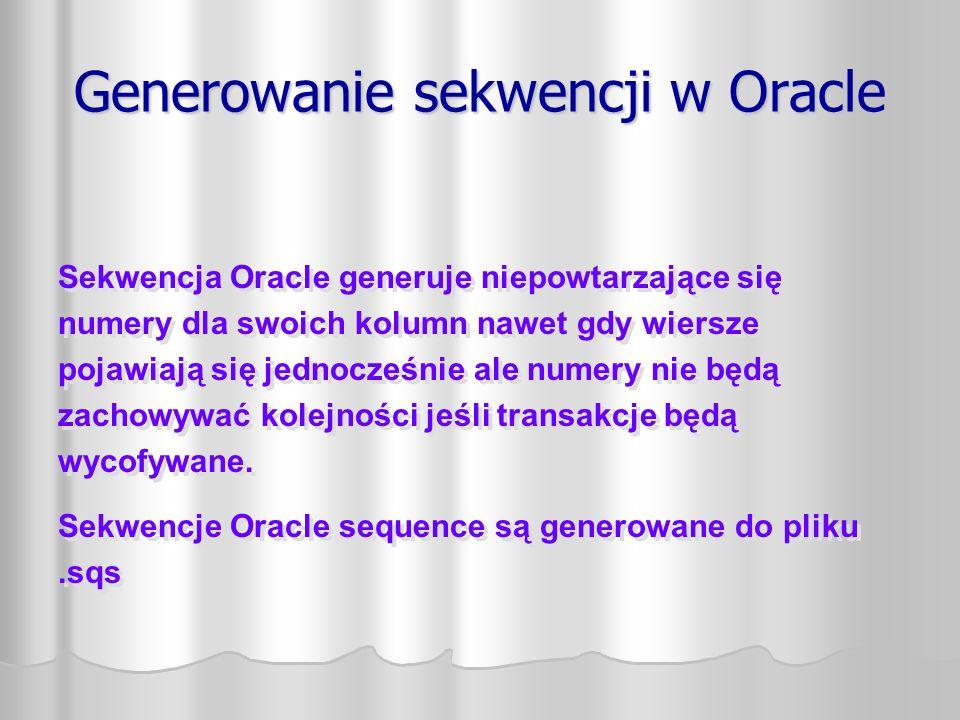 Generowanie sekwencji w Oracle Sekwencja Oracle generuje niepowtarzające się numery dla swoich kolumn nawet gdy wiersze pojawiają się jednocześnie ale numery nie będą zachowywać kolejności jeśli transakcje będą wycofywane.