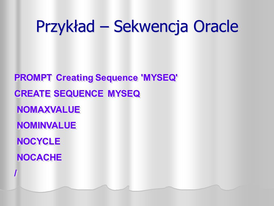 Przykład – Sekwencja Oracle PROMPT Creating Sequence MYSEQ CREATE SEQUENCE MYSEQ NOMAXVALUE NOMINVALUE NOCYCLE NOCACHE / PROMPT Creating Sequence MYSEQ CREATE SEQUENCE MYSEQ NOMAXVALUE NOMINVALUE NOCYCLE NOCACHE /