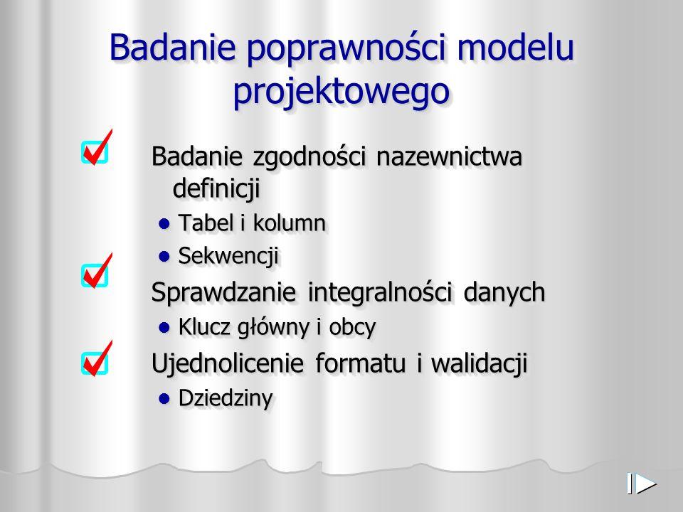 Badanie poprawności modelu projektowego Badanie zgodności nazewnictwa definicji Tabel i kolumn Tabel i kolumn Sekwencji Sekwencji Sprawdzanie integralności danych Klucz główny i obcy Klucz główny i obcy Ujednolicenie formatu i walidacji Dziedziny Dziedziny Badanie zgodności nazewnictwa definicji Tabel i kolumn Tabel i kolumn Sekwencji Sekwencji Sprawdzanie integralności danych Klucz główny i obcy Klucz główny i obcy Ujednolicenie formatu i walidacji Dziedziny Dziedziny