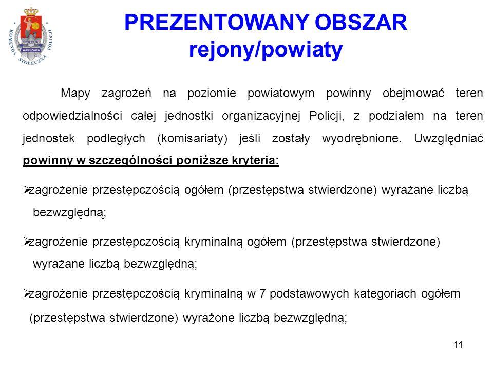 11 PREZENTOWANY OBSZAR rejony/powiaty Mapy zagrożeń na poziomie powiatowym powinny obejmować teren odpowiedzialności całej jednostki organizacyjnej Policji, z podziałem na teren jednostek podległych (komisariaty) jeśli zostały wyodrębnione.
