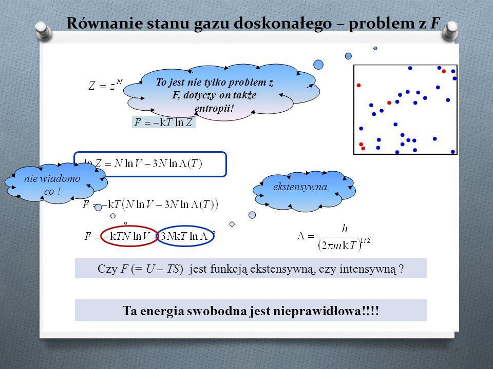 Równanie stanu gazu doskonałego – problem z F ? Czy F (= U – TS) jest funkcją ekstensywną, czy intensywną ? ekstensywna nie wiadomo co ! Ta energia sw