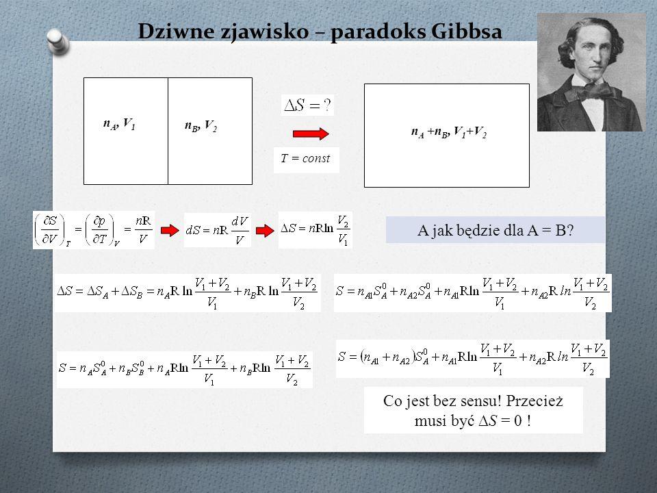 Dziwne zjawisko – paradoks Gibbsa n A, V 1 n B, V 2 n A +n B, V 1 +V 2 T = const A jak będzie dla A = B? Co jest bez sensu! Przecież musi być ∆S = 0 !