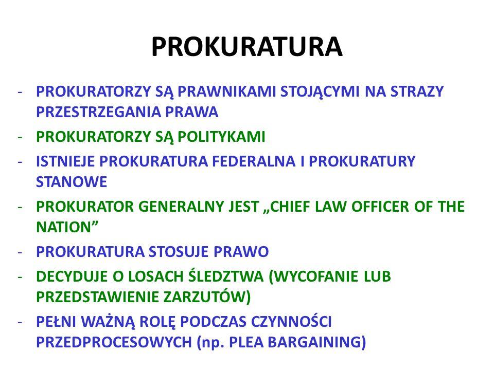 """PROKURATURA -PROKURATORZY SĄ PRAWNIKAMI STOJĄCYMI NA STRAZY PRZESTRZEGANIA PRAWA -PROKURATORZY SĄ POLITYKAMI -ISTNIEJE PROKURATURA FEDERALNA I PROKURATURY STANOWE -PROKURATOR GENERALNY JEST """"CHIEF LAW OFFICER OF THE NATION -PROKURATURA STOSUJE PRAWO -DECYDUJE O LOSACH ŚLEDZTWA (WYCOFANIE LUB PRZEDSTAWIENIE ZARZUTÓW) -PEŁNI WAŻNĄ ROLĘ PODCZAS CZYNNOŚCI PRZEDPROCESOWYCH (np."""