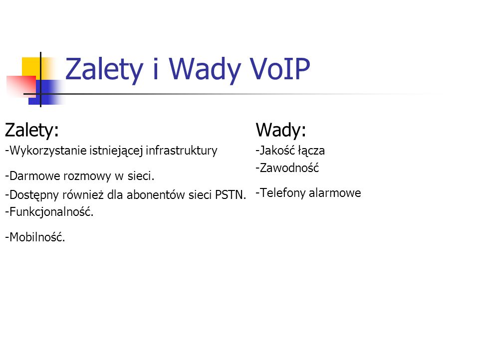 Zalety i Wady VoIP Zalety: -Wykorzystanie istniejącej infrastruktury -Darmowe rozmowy w sieci. -Dostępny również dla abonentów sieci PSTN. -Funkcjonal