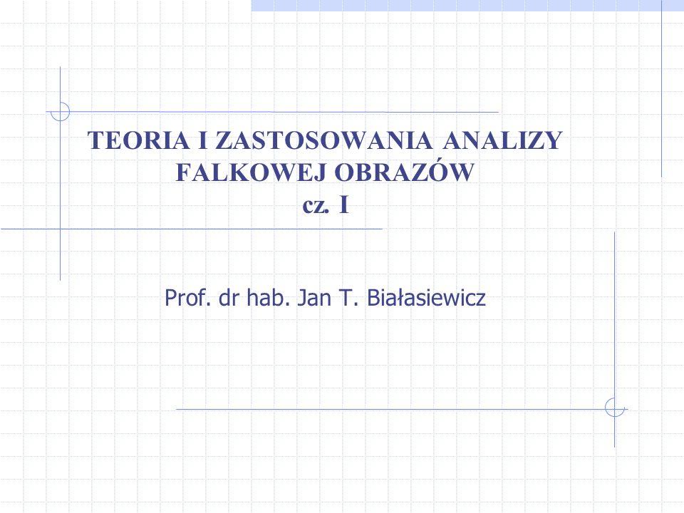 TEORIA I ZASTOSOWANIA ANALIZY FALKOWEJ OBRAZÓW cz. I Prof. dr hab. Jan T. Białasiewicz