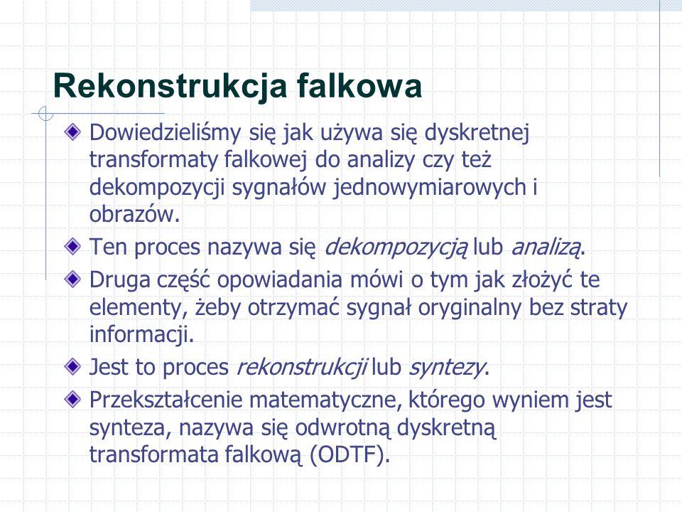 Rekonstrukcja falkowa Dowiedzieliśmy się jak używa się dyskretnej transformaty falkowej do analizy czy też dekompozycji sygnałów jednowymiarowych i ob