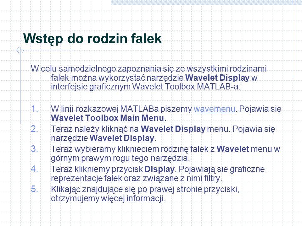 Wstęp do rodzin falek W celu samodzielnego zapoznania się ze wszystkimi rodzinami falek można wykorzystać narzędzie Wavelet Display w interfejsie graficznym Wavelet Toolbox MATLAB-a: 1.