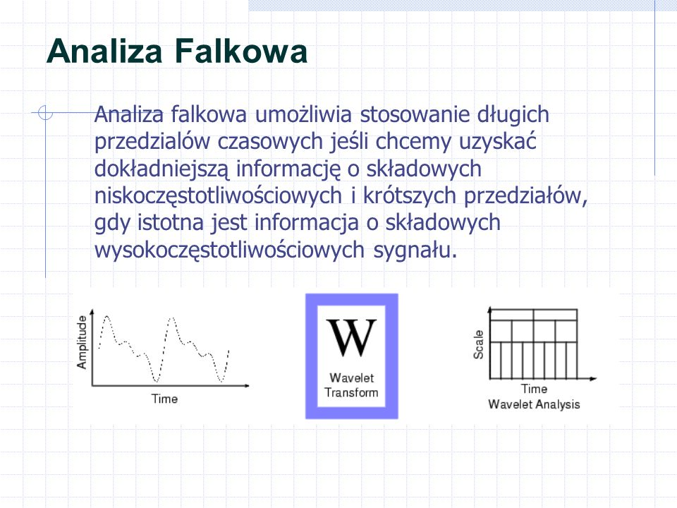Analiza Falkowa Analiza falkowa umożliwia stosowanie długich przedzialów czasowych jeśli chcemy uzyskać dokładniejszą informację o składowych niskoczęstotliwościowych i krótszych przedziałów, gdy istotna jest informacja o składowych wysokoczęstotliwościowych sygnału.