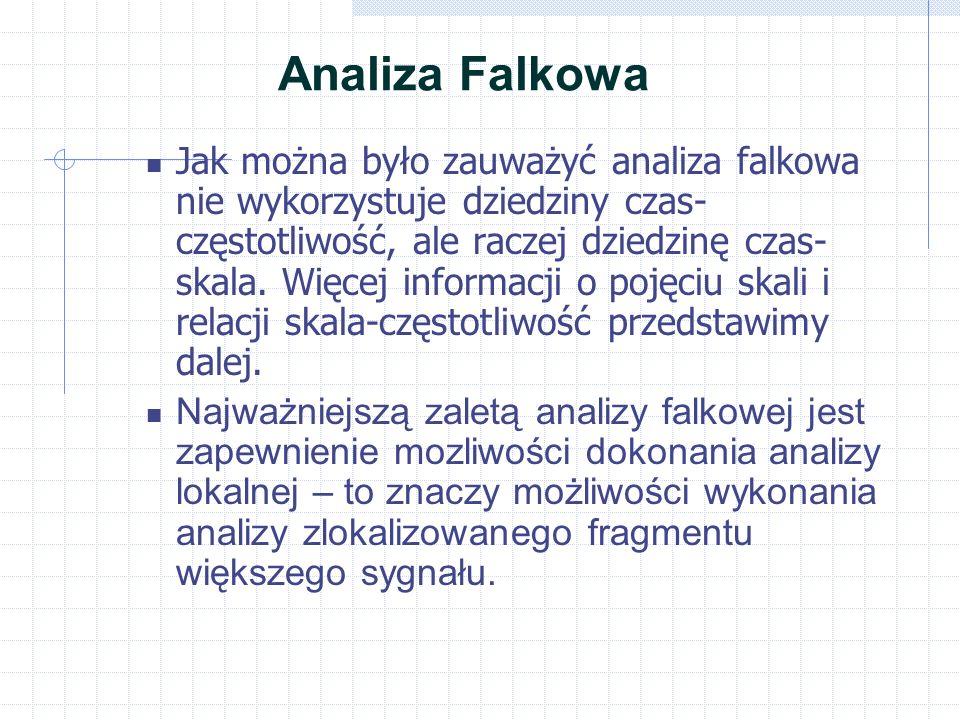 Analiza Falkowa Jak można było zauważyć analiza falkowa nie wykorzystuje dziedziny czas- częstotliwość, ale raczej dziedzinę czas- skala.