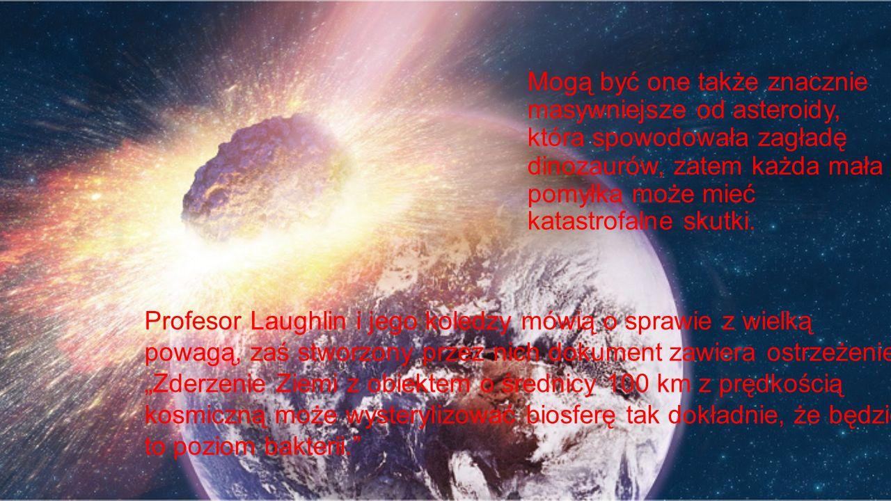 Mogą być one także znacznie masywniejsze od asteroidy, która spowodowała zagładę dinozaurów, zatem każda mała pomyłka może mieć katastrofalne skutki.