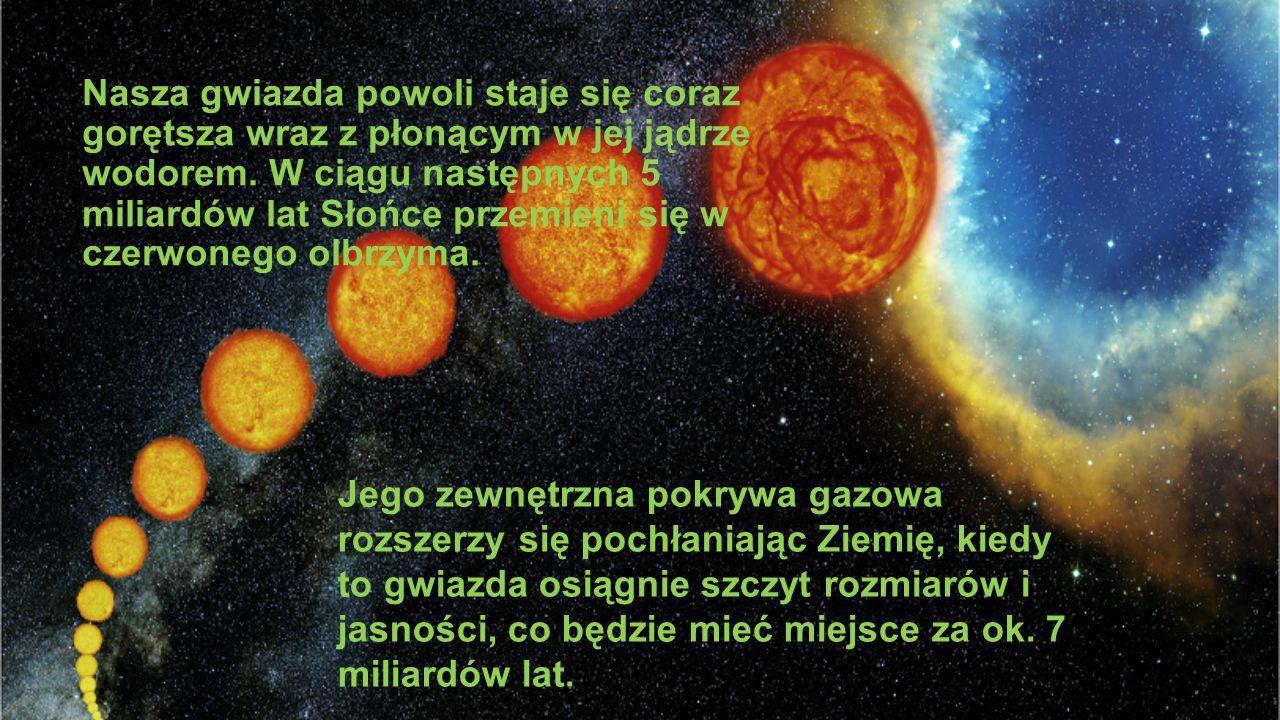 Nasza gwiazda powoli staje się coraz gorętsza wraz z płonącym w jej jądrze wodorem. W ciągu następnych 5 miliardów lat Słońce przemieni się w czerwone