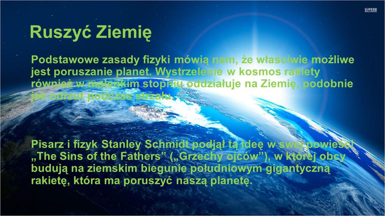 Ruszyć Ziemię Podstawowe zasady fizyki mówią nam, że właściwie możliwe jest poruszanie planet. Wystrzelenie w kosmos rakiety również w maleńkim stopni