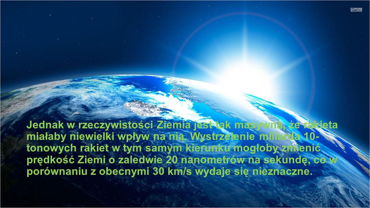 Jednak w rzeczywistości Ziemia jest tak masywna, że rakieta miałaby niewielki wpływ na nią. Wystrzelenie miliarda 10- tonowych rakiet w tym samym kier