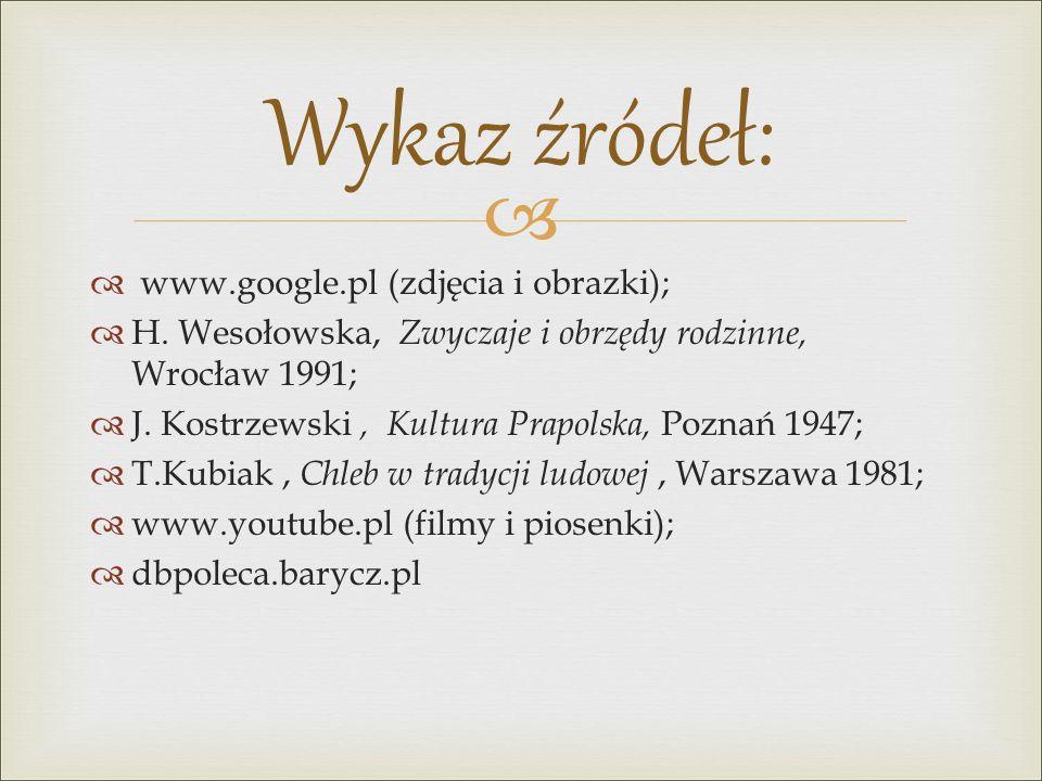   www.google.pl (zdjęcia i obrazki);  H. Wesołowska, Zwyczaje i obrzędy rodzinne, Wrocław 1991;  J. Kostrzewski, Kultura Prapolska, Poznań 1947; 