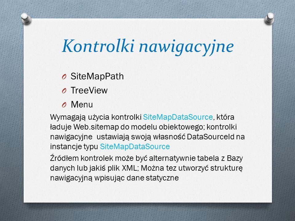 Kontrolki nawigacyjne O SiteMapPath O TreeView O M enu Wymagają użycia kontrolki SiteMapDataSource, która ładuje Web.sitemap do modelu obiektowego; kontrolki nawigacyjne ustawiają swoją własność DataSourceId na instancje typu SiteMapDataSource Źródłem kontrolek może być alternatywnie tabela z Bazy danych lub jakiś plik XML; Można tez utworzyć strukturę nawigacyjną wpisując dane statyczne