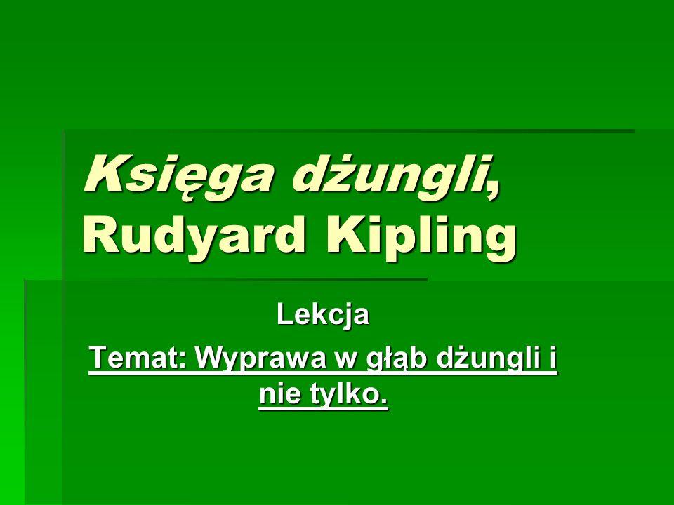 Księga dżungli, Rudyard Kipling Lekcja Temat: Wyprawa w głąb dżungli i nie tylko.