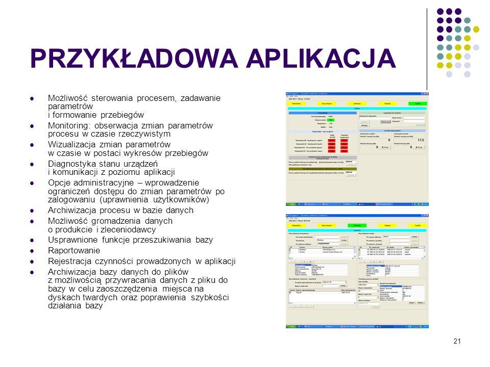 21 PRZYKŁADOWA APLIKACJA Możliwość sterowania procesem, zadawanie parametrów i formowanie przebiegów Monitoring: obserwacja zmian parametrów procesu w czasie rzeczywistym Wizualizacja zmian parametrów w czasie w postaci wykresów przebiegów Diagnostyka stanu urządzeń i komunikacji z poziomu aplikacji Opcje administracyjne – wprowadzenie ograniczeń dostępu do zmian parametrów po zalogowaniu (uprawnienia użytkowników) Archiwizacja procesu w bazie danych Możliwość gromadzenia danych o produkcie i zleceniodawcy Usprawnione funkcje przeszukiwania bazy Raportowanie Rejestracja czynności prowadzonych w aplikacji Archiwizacja bazy danych do plików z możliwością przywracania danych z pliku do bazy w celu zaoszczędzenia miejsca na dyskach twardych oraz poprawienia szybkości działania bazy