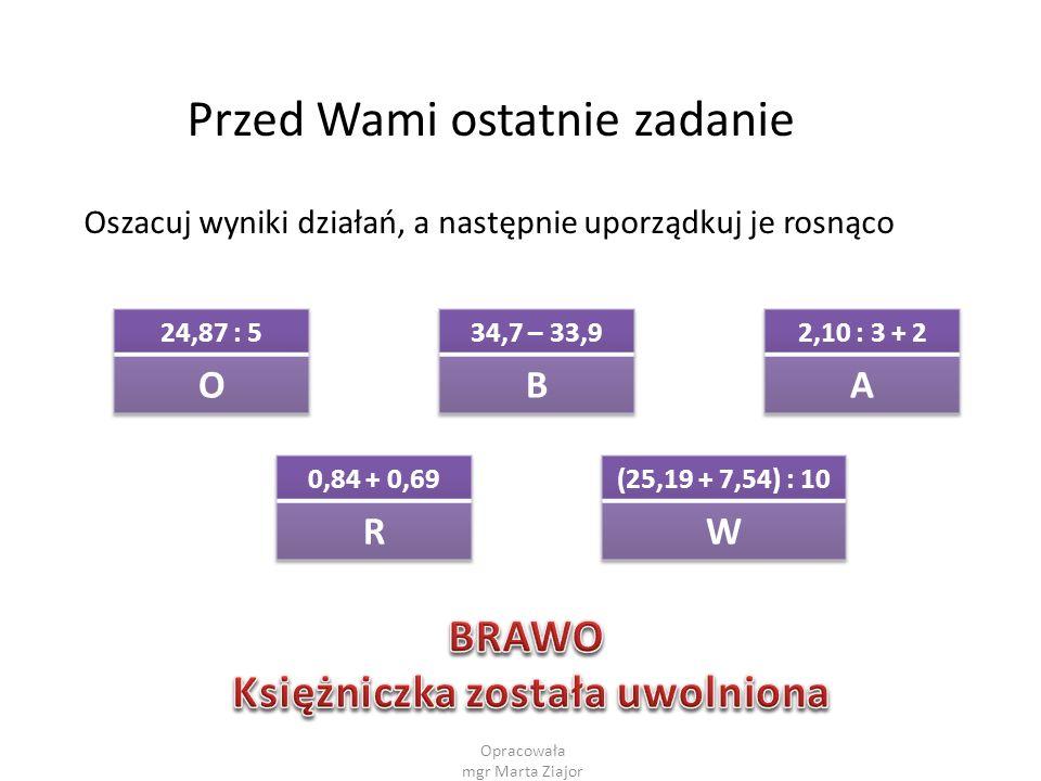 Opracowała mgr Marta Ziajor Przed Wami ostatnie zadanie Oszacuj wyniki działań, a następnie uporządkuj je rosnąco
