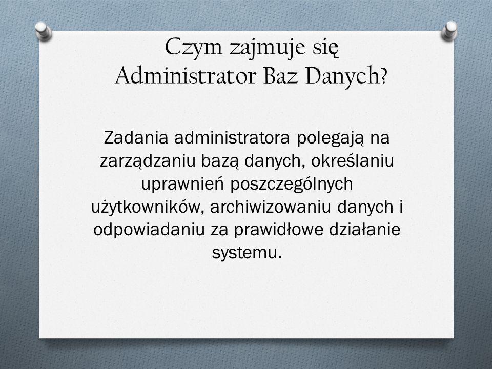 Czym zajmuje si ę Administrator Baz Danych? Zadania administratora polegają na zarządzaniu bazą danych, określaniu uprawnień poszczególnych użytkownik