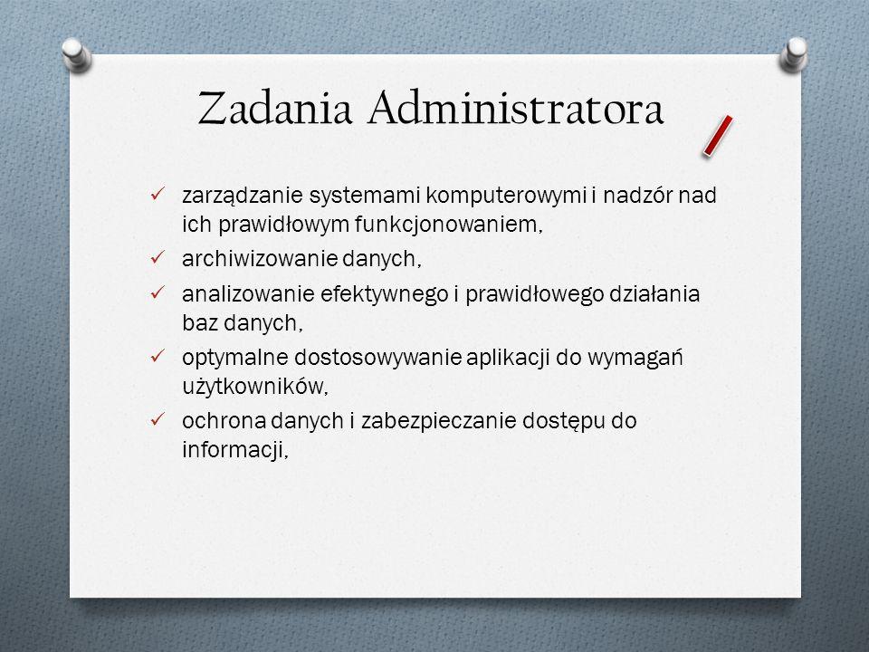 Zadania Administratora zarządzanie systemami komputerowymi i nadzór nad ich prawidłowym funkcjonowaniem, archiwizowanie danych, analizowanie efektywne