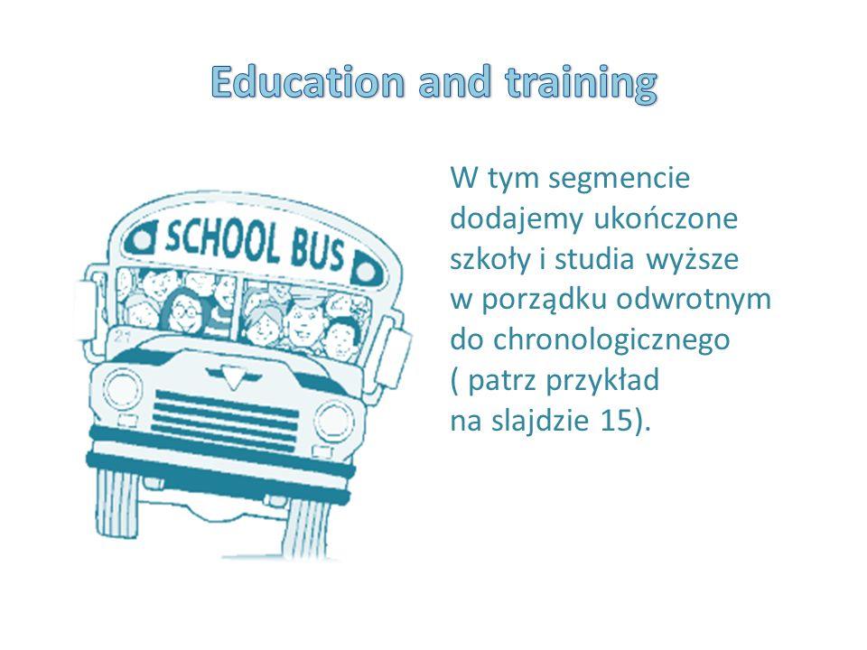 W tym segmencie dodajemy ukończone szkoły i studia wyższe w porządku odwrotnym do chronologicznego ( patrz przykład na slajdzie 15).