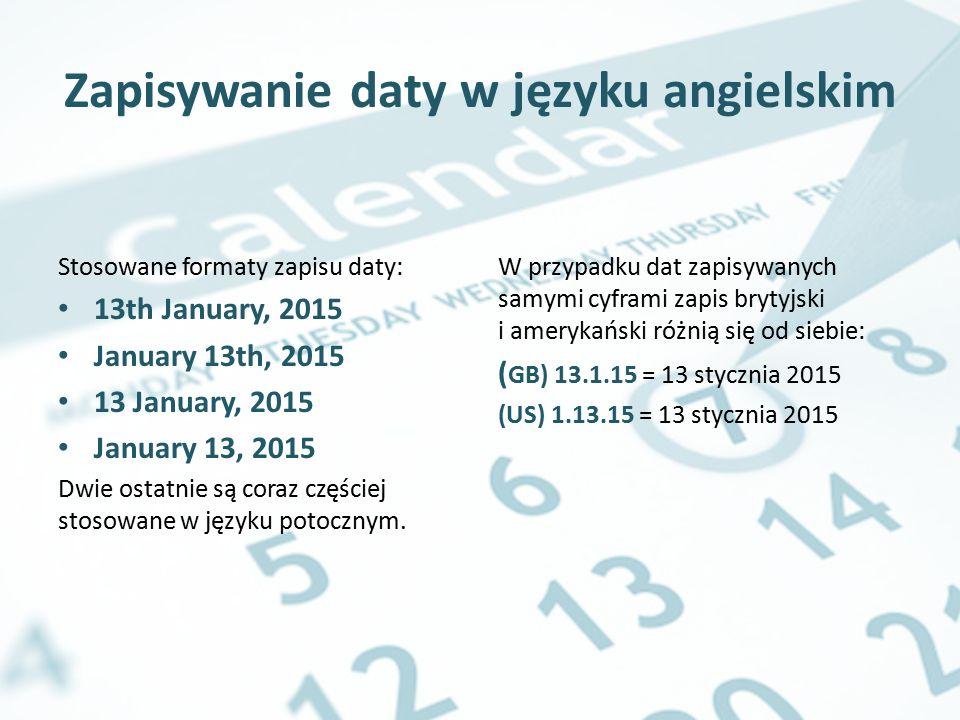 Zapisywanie daty w języku angielskim Stosowane formaty zapisu daty: 13th January, 2015 January 13th, 2015 13 January, 2015 January 13, 2015 Dwie ostat
