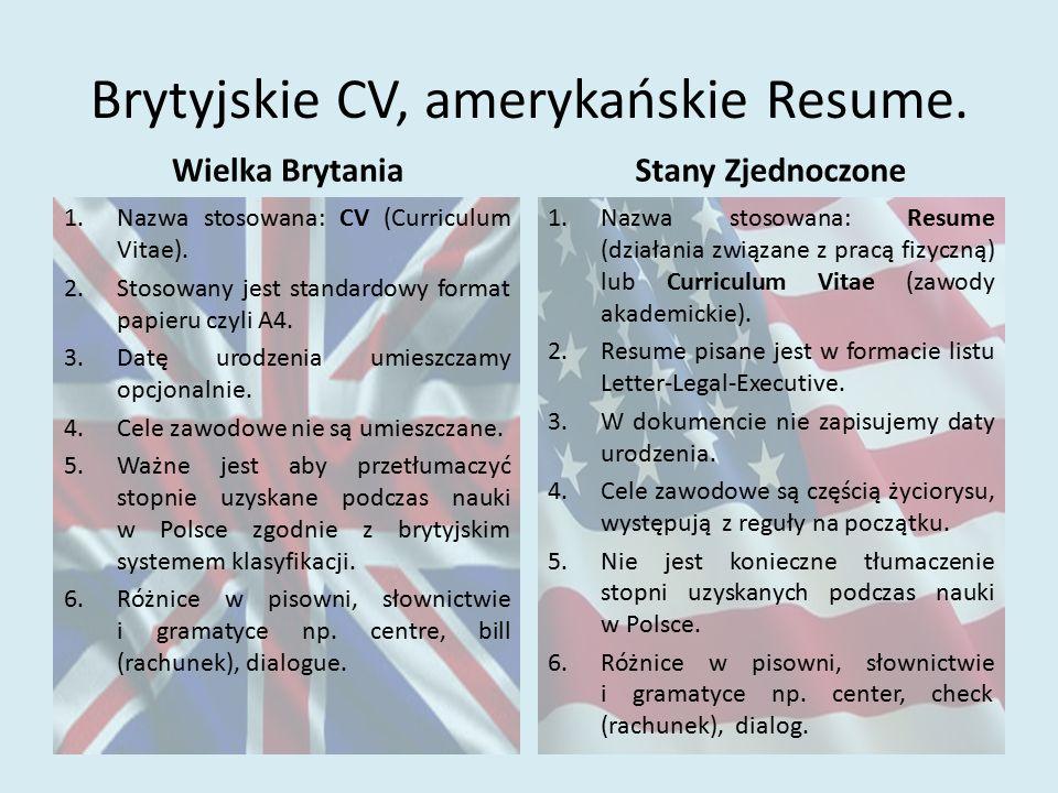 Brytyjskie CV, amerykańskie Resume. Wielka Brytania 1.Nazwa stosowana: CV (Curriculum Vitae). 2.Stosowany jest standardowy format papieru czyli A4. 3.