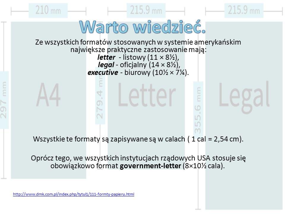 Ze wszystkich formatów stosowanych w systemie amerykańskim największe praktyczne zastosowanie mają: letter - listowy (11 × 8½), legal - oficjalny (14 × 8½), executive - biurowy (10½ × 7¼).