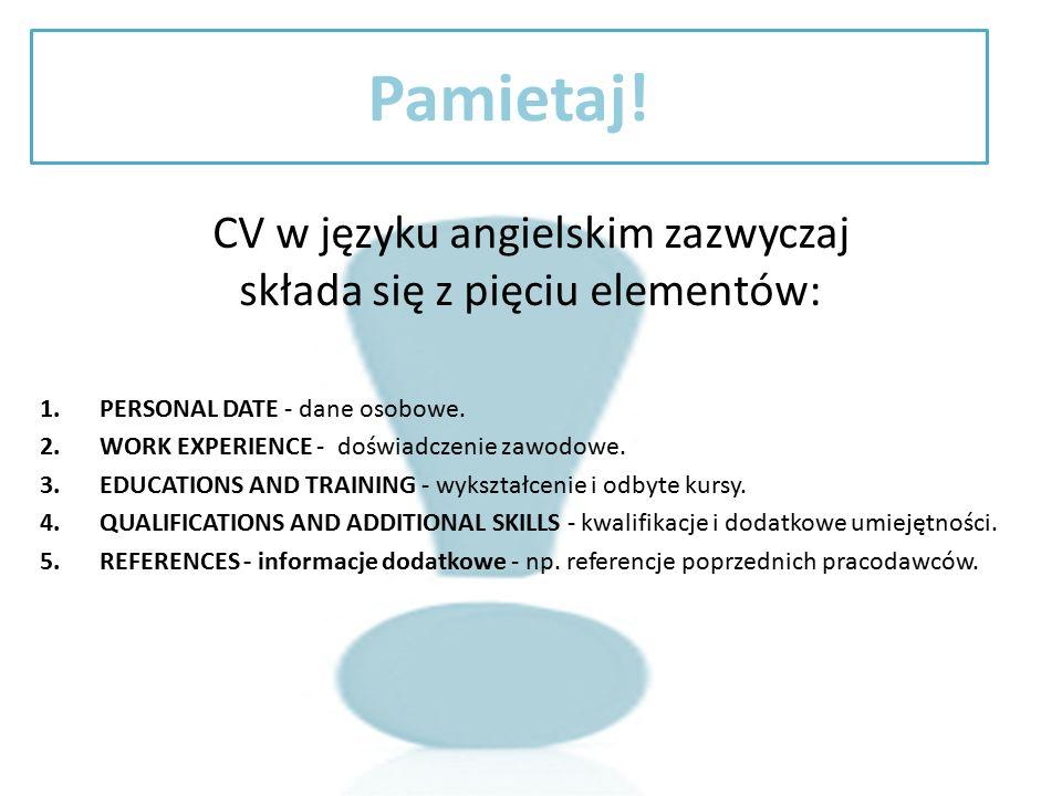 Pamietaj! CV w języku angielskim zazwyczaj składa się z pięciu elementów: 1.PERSONAL DATE - dane osobowe. 2.WORK EXPERIENCE - doświadczenie zawodowe.