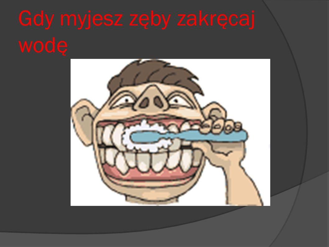 Gdy myjesz zęby zakręcaj wodę