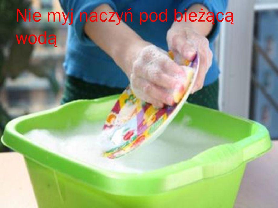 Nie myj naczyń pod bieżącą wodą