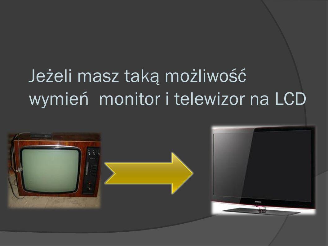 Jeżeli masz taką możliwość wymień monitor i telewizor na LCD