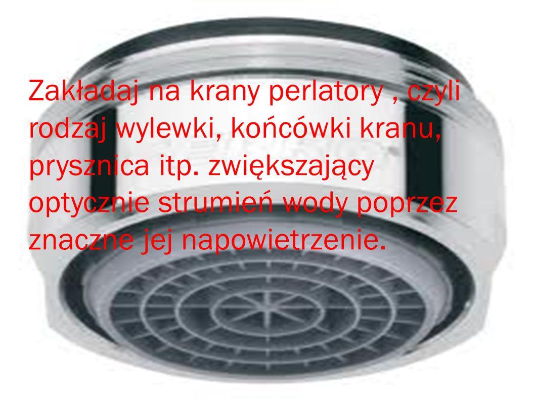 Zakładaj na krany perlatory, czyli rodzaj wylewki, końcówki kranu, prysznica itp. zwiększający optycznie strumień wody poprzez znaczne jej napowietrze