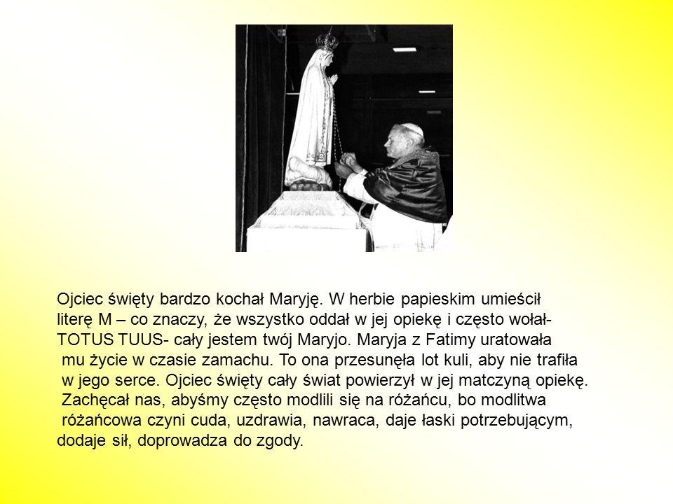 Ojciec święty bardzo kochał Maryję. W herbie papieskim umieścił literę M – co znaczy, że wszystko oddał w jej opiekę i często wołał- TOTUS TUUS- cały