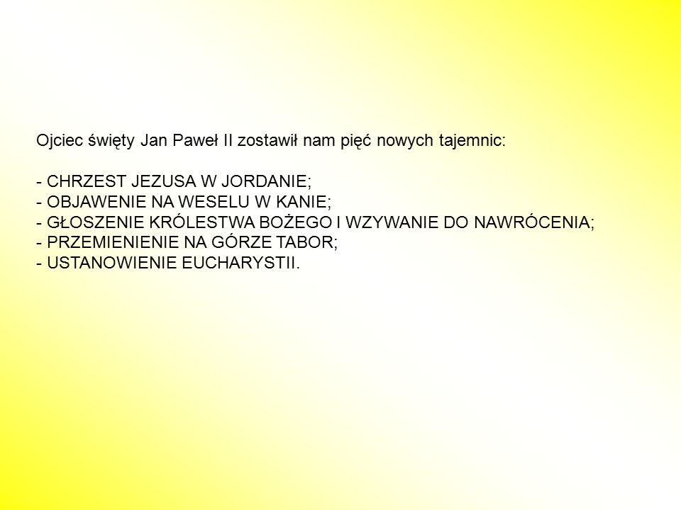 Ojciec święty Jan Paweł II zostawił nam pięć nowych tajemnic: - CHRZEST JEZUSA W JORDANIE; - OBJAWENIE NA WESELU W KANIE; - GŁOSZENIE KRÓLESTWA BOŻEGO
