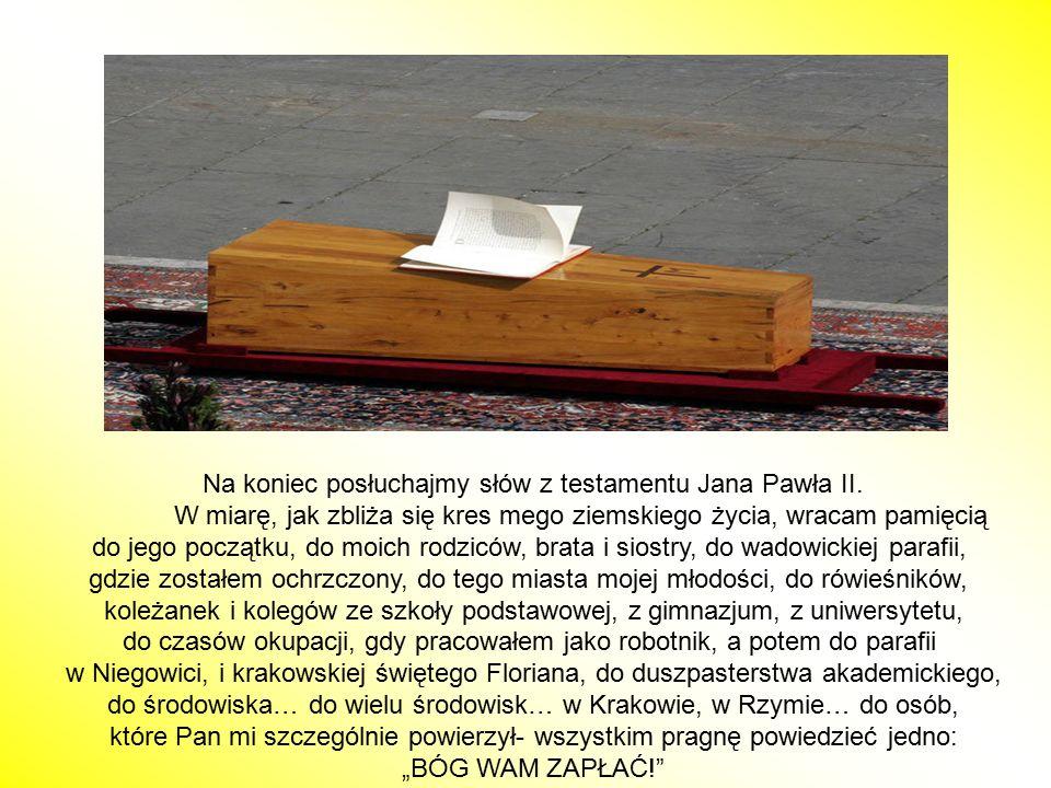 Na koniec posłuchajmy słów z testamentu Jana Pawła II. W miarę, jak zbliża się kres mego ziemskiego życia, wracam pamięcią do jego początku, do moich