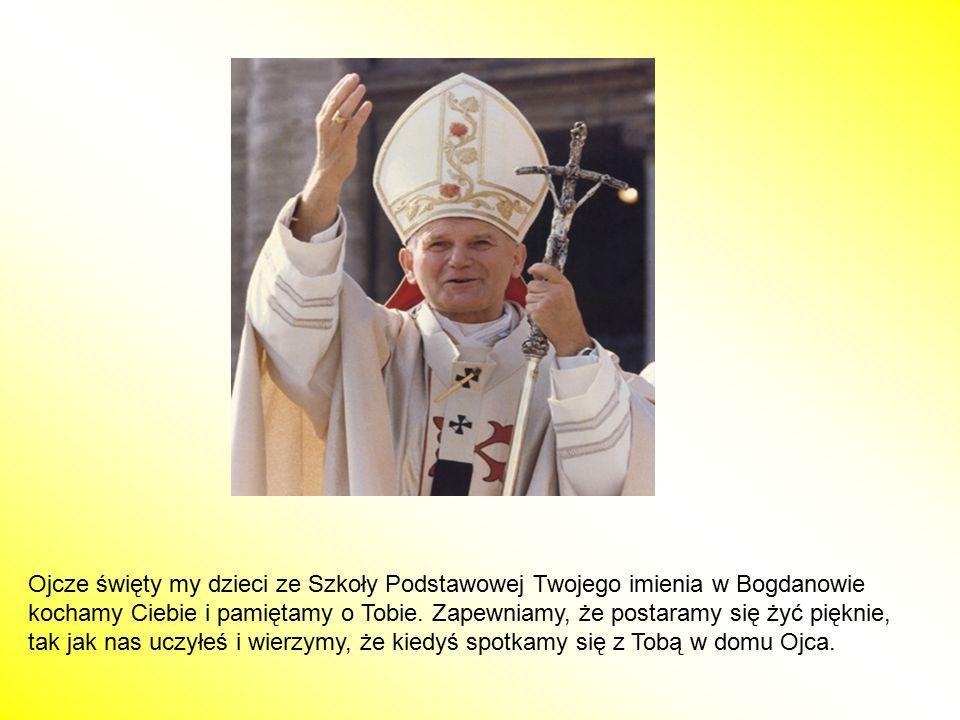 Ojcze święty my dzieci ze Szkoły Podstawowej Twojego imienia w Bogdanowie kochamy Ciebie i pamiętamy o Tobie. Zapewniamy, że postaramy się żyć pięknie