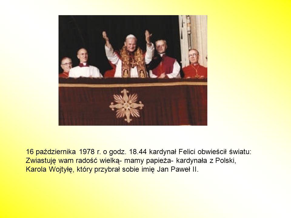 16 października 1978 r. o godz. 18.44 kardynał Felici obwieścił światu: Zwiastuję wam radość wielką- mamy papieża- kardynała z Polski, Karola Wojtyłę,
