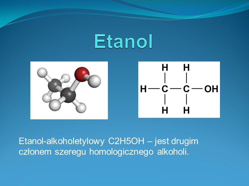 Etanol-alkoholetylowy C2H5OH – jest drugim członem szeregu homologicznego alkoholi.