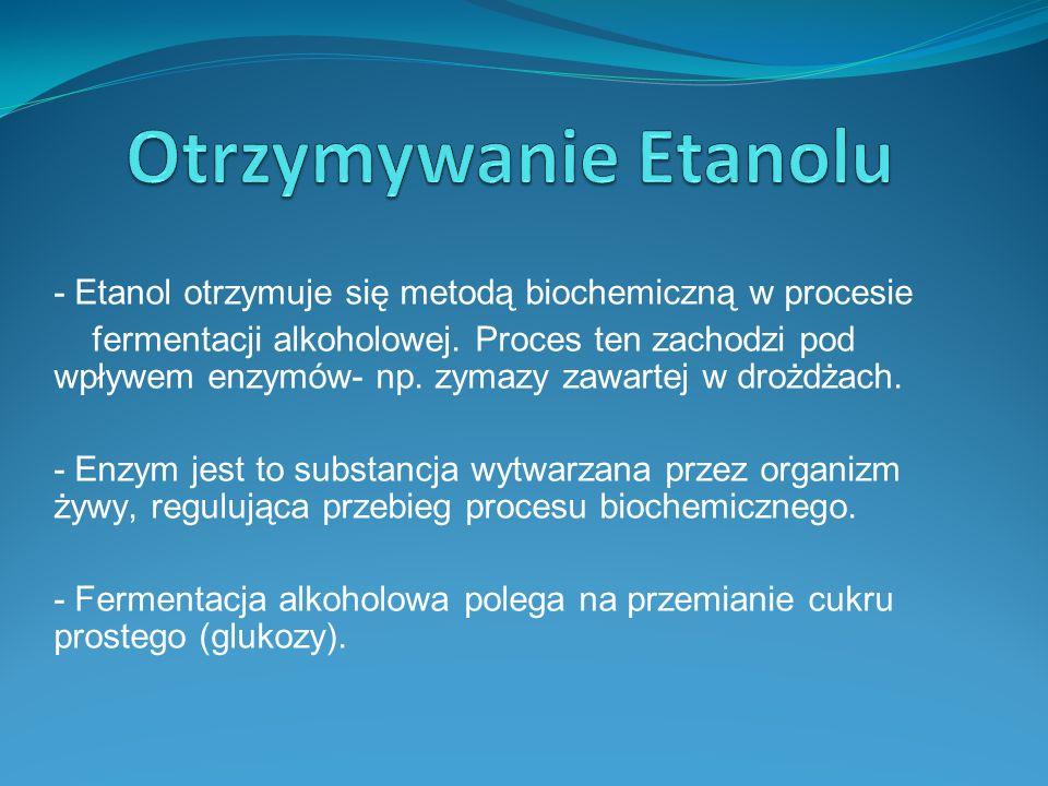 - Etanol otrzymuje się metodą biochemiczną w procesie fermentacji alkoholowej.