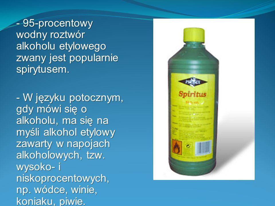 - 95-procentowy wodny roztwór alkoholu etylowego zwany jest popularnie spirytusem.