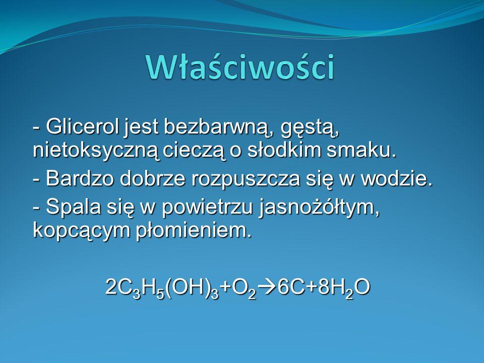- Glicerol jest bezbarwną, gęstą, nietoksyczną cieczą o słodkim smaku.