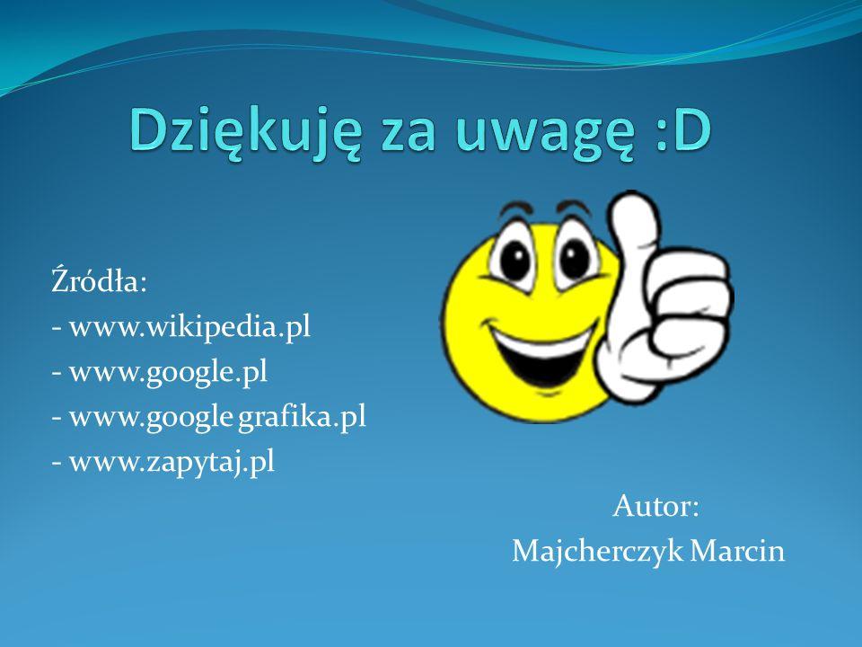 Źródła: - www.wikipedia.pl - www.google.pl - www.google grafika.pl - www.zapytaj.pl Autor: Majcherczyk Marcin