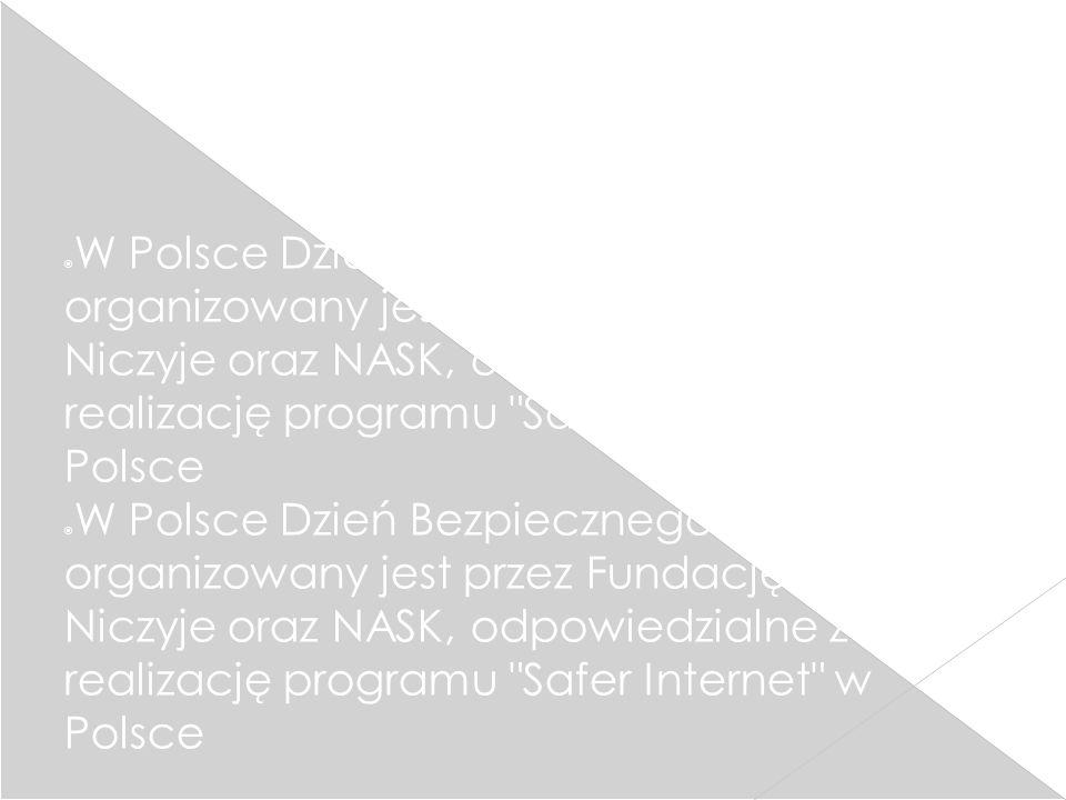  W Polsce Dzień Bezpiecznego Internetu organizowany jest przez Fundację Dzieci Niczyje oraz NASK, odpowiedzialne za realizację programu