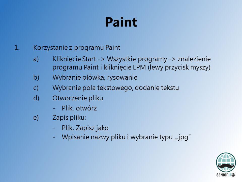 """Paint 1.Korzystanie z programu Paint a)Kliknięcie Start -> Wszystkie programy -> znalezienie programu Paint i kliknięcie LPM (lewy przycisk myszy) b)Wybranie ołówka, rysowanie c)Wybranie pola tekstowego, dodanie tekstu d)Otworzenie pliku - Plik, otwórz e)Zapis pliku: -Plik, Zapisz jako -Wpisanie nazwy pliku i wybranie typu """".jpg"""