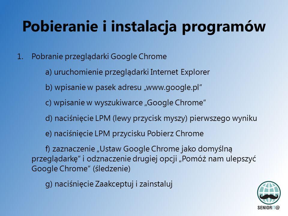 """Pobieranie i instalacja programów 1.Pobranie przeglądarki Google Chrome a) uruchomienie przeglądarki Internet Explorer b) wpisanie w pasek adresu """"www.google.pl c) wpisanie w wyszukiwarce """"Google Chrome d) naciśnięcie LPM (lewy przycisk myszy) pierwszego wyniku e) naciśnięcie LPM przycisku Pobierz Chrome f) zaznaczenie """"Ustaw Google Chrome jako domyślną przeglądarkę i odznaczenie drugiej opcji """"Pomóż nam ulepszyć Google Chrome (śledzenie) g) naciśnięcie Zaakceptuj i zainstaluj"""