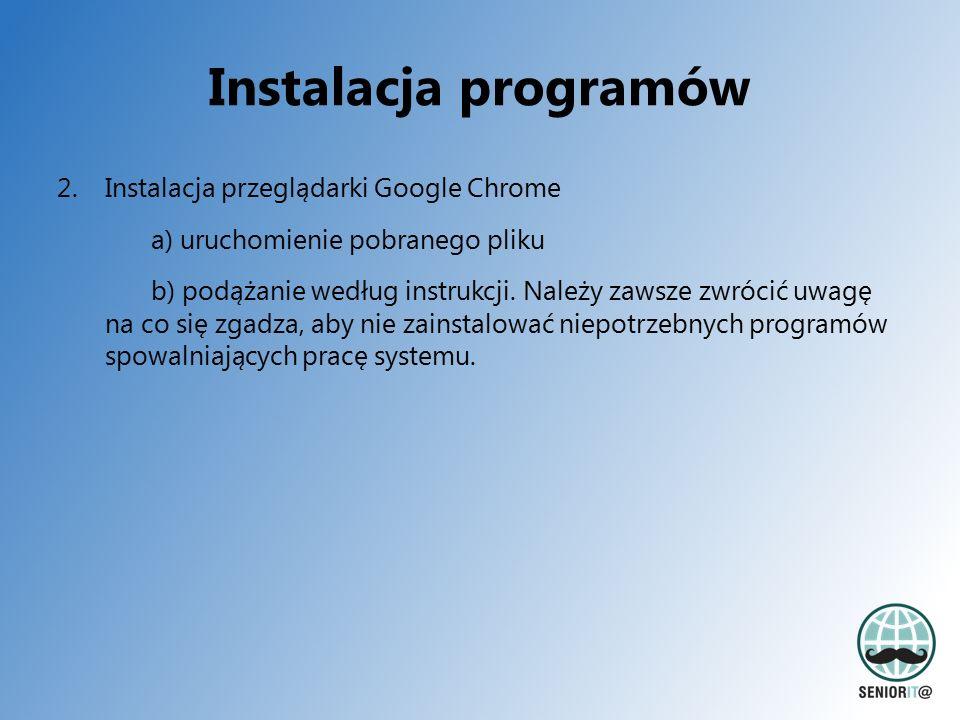 Instalacja programów 2.Instalacja przeglądarki Google Chrome a) uruchomienie pobranego pliku b) podążanie według instrukcji. Należy zawsze zwrócić uwa